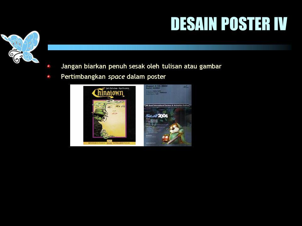 DESAIN POSTER IV Jangan biarkan penuh sesak oleh tulisan atau gambar Pertimbangkan space dalam poster