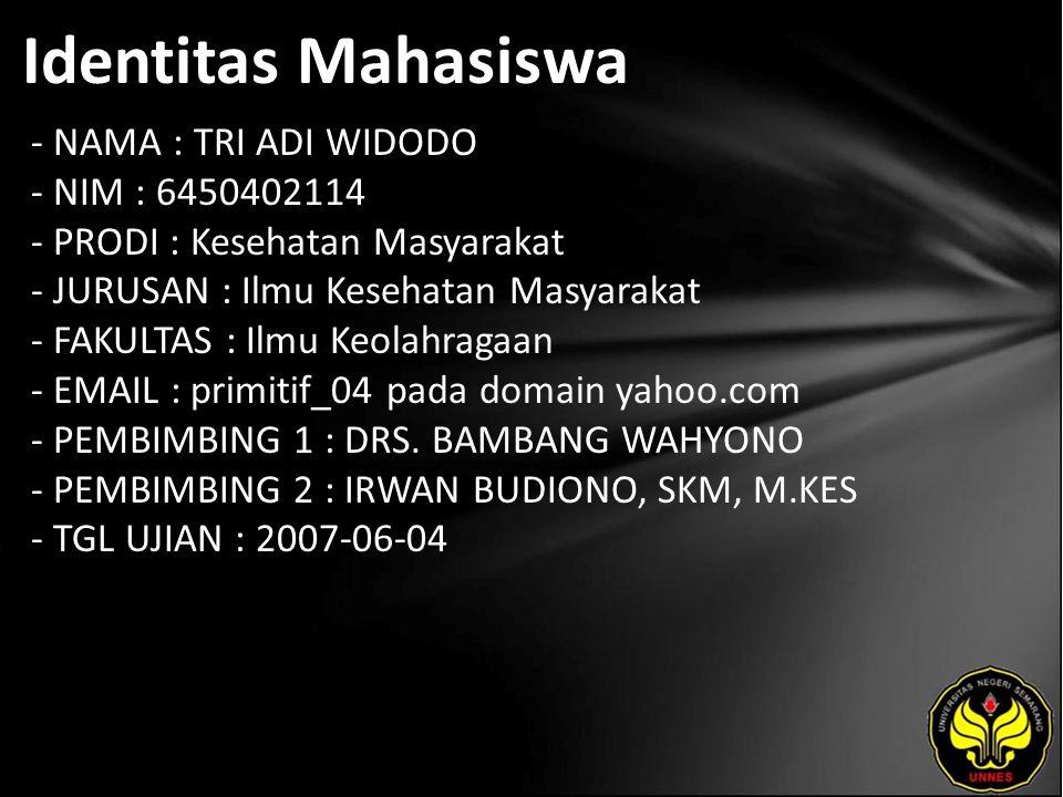 Identitas Mahasiswa - NAMA : TRI ADI WIDODO - NIM : 6450402114 - PRODI : Kesehatan Masyarakat - JURUSAN : Ilmu Kesehatan Masyarakat - FAKULTAS : Ilmu Keolahragaan - EMAIL : primitif_04 pada domain yahoo.com - PEMBIMBING 1 : DRS.