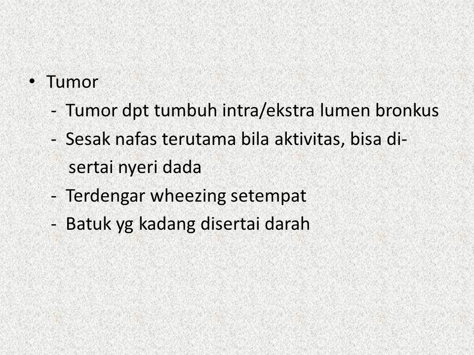 Tumor - Tumor dpt tumbuh intra/ekstra lumen bronkus - Sesak nafas terutama bila aktivitas, bisa di- sertai nyeri dada - Terdengar wheezing setempat -