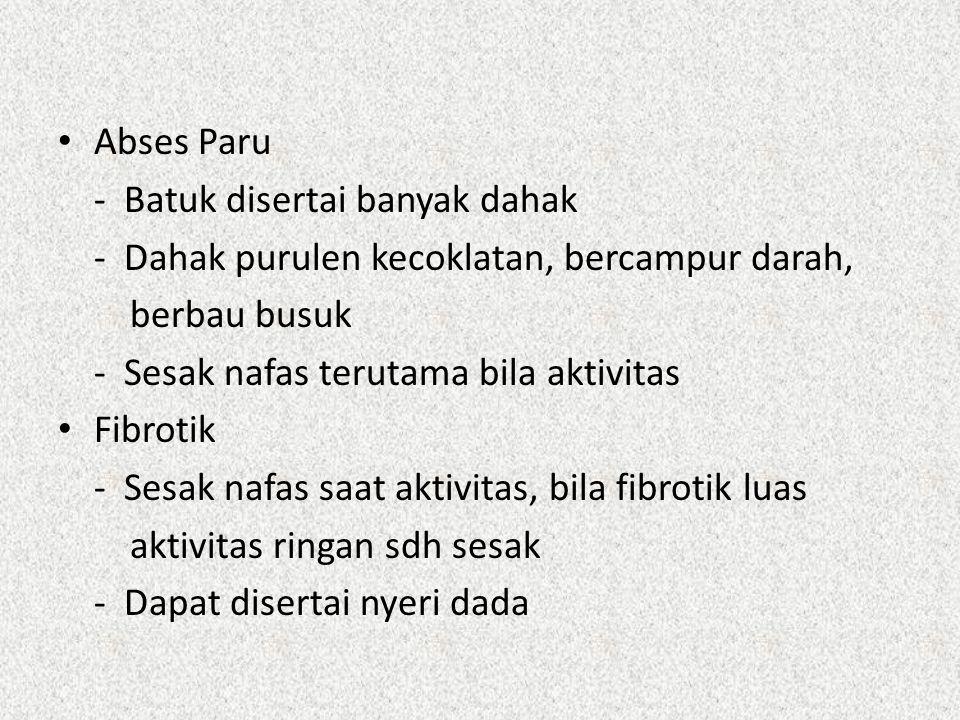 Abses Paru - Batuk disertai banyak dahak - Dahak purulen kecoklatan, bercampur darah, berbau busuk - Sesak nafas terutama bila aktivitas Fibrotik - Se