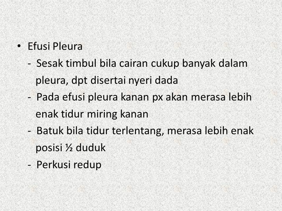 Efusi Pleura - Sesak timbul bila cairan cukup banyak dalam pleura, dpt disertai nyeri dada - Pada efusi pleura kanan px akan merasa lebih enak tidur m