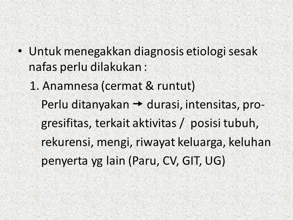 Untuk menegakkan diagnosis etiologi sesak nafas perlu dilakukan : 1. Anamnesa (cermat & runtut) Perlu ditanyakan  durasi, intensitas, pro- gresifitas