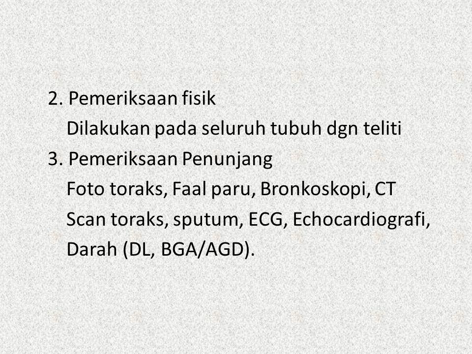 2. Pemeriksaan fisik Dilakukan pada seluruh tubuh dgn teliti 3. Pemeriksaan Penunjang Foto toraks, Faal paru, Bronkoskopi, CT Scan toraks, sputum, ECG
