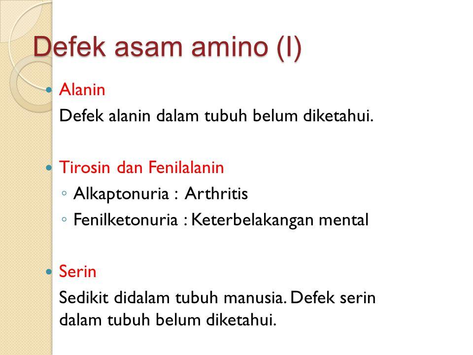 Defek asam amino (I) Alanin Defek alanin dalam tubuh belum diketahui. Tirosin dan Fenilalanin ◦ Alkaptonuria : Arthritis ◦ Fenilketonuria : Keterbelak