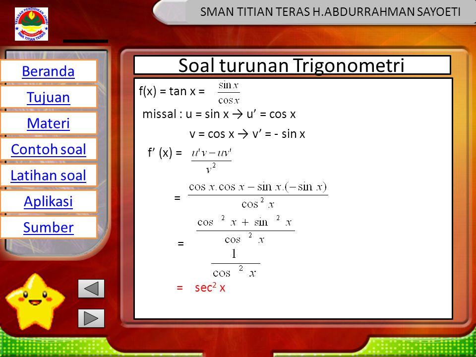Beranda Tujuan Materi Latihan soal Contoh soal Aplikasi Sumber SMAN TITIAN TERAS H.ABDURRAHMAN SAYOETI Soal turunan Trigonometri f(x) = tan x = missal : u = sin x → u' = cos x v = cos x → v' = - sin x f' (x) = = = sec 2 x