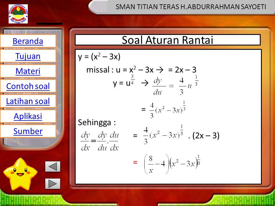 Beranda Tujuan Materi Latihan soal Contoh soal Aplikasi Sumber SMAN TITIAN TERAS H.ABDURRAHMAN SAYOETI Soal Aturan Rantai y = (x 2 – 3x) missal : u = x 2 – 3x → = 2x – 3 y = u → = Sehingga : =.