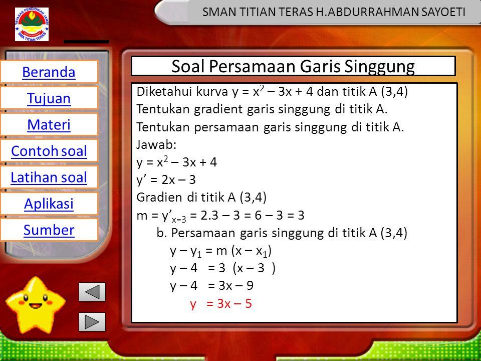 Beranda Tujuan Materi Latihan soal Contoh soal Aplikasi Sumber SMAN TITIAN TERAS H.ABDURRAHMAN SAYOETI Soal Persamaan Garis Singgung Diketahui kurva y = x 2 – 3x + 4 dan titik A (3,4) Tentukan gradient garis singgung di titik A.
