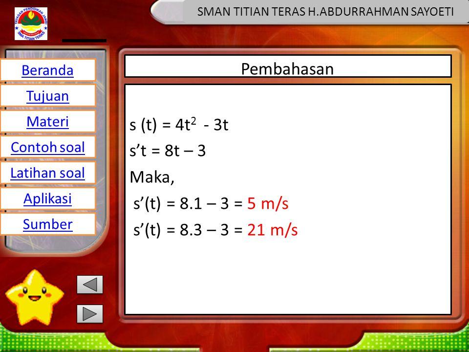 Beranda Tujuan Materi Latihan soal Contoh soal Aplikasi Sumber SMAN TITIAN TERAS H.ABDURRAHMAN SAYOETI Pembahasan s (t) = 4t 2 - 3t s't = 8t – 3 Maka, s'(t) = 8.1 – 3 = 5 m/s s'(t) = 8.3 – 3 = 21 m/s
