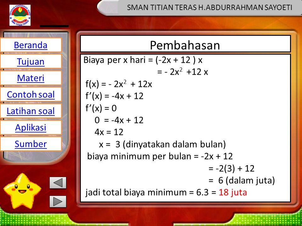 Beranda Tujuan Materi Latihan soal Contoh soal Aplikasi Sumber SMAN TITIAN TERAS H.ABDURRAHMAN SAYOETI Pembahasan Biaya per x hari = (-2x + 12 ) x = - 2x 2 +12 x f(x) = - 2x 2 + 12x f'(x) = -4x + 12 f'(x) = 0 0 = -4x + 12 4x = 12 x = 3 (dinyatakan dalam bulan) biaya minimum per bulan = -2x + 12 = -2(3) + 12 = 6 (dalam juta) jadi total biaya minimum = 6.3 = 18 juta