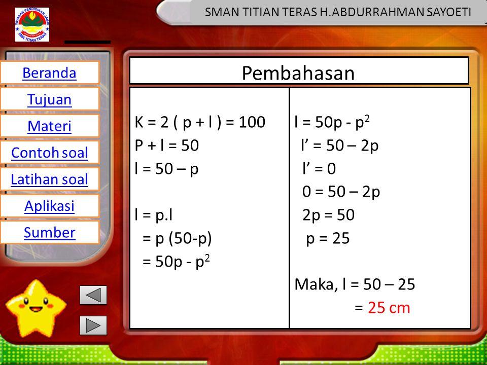 Beranda Tujuan Materi Latihan soal Contoh soal Aplikasi Sumber SMAN TITIAN TERAS H.ABDURRAHMAN SAYOETI Pembahasan K = 2 ( p + l ) = 100 P + l = 50 l = 50 – p l = p.l = p (50-p) = 50p - p 2 l = 50p - p 2 l' = 50 – 2p l' = 0 0 = 50 – 2p 2p = 50 p = 25 Maka, l = 50 – 25 = 25 cm