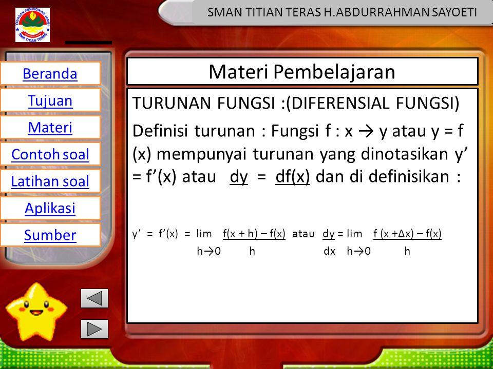 Beranda Tujuan Materi Latihan soal Contoh soal Aplikasi Sumber SMAN TITIAN TERAS H.ABDURRAHMAN SAYOETI Materi Pembelajaran TURUNAN FUNGSI :(DIFERENSIAL FUNGSI) Definisi turunan : Fungsi f : x → y atau y = f (x) mempunyai turunan yang dinotasikan y' = f'(x) atau dy = df(x) dan di definisikan : y' = f'(x) = lim f(x + h) – f(x) atau dy = lim f (x +∆x) – f(x) h→0 h dx h→0 h