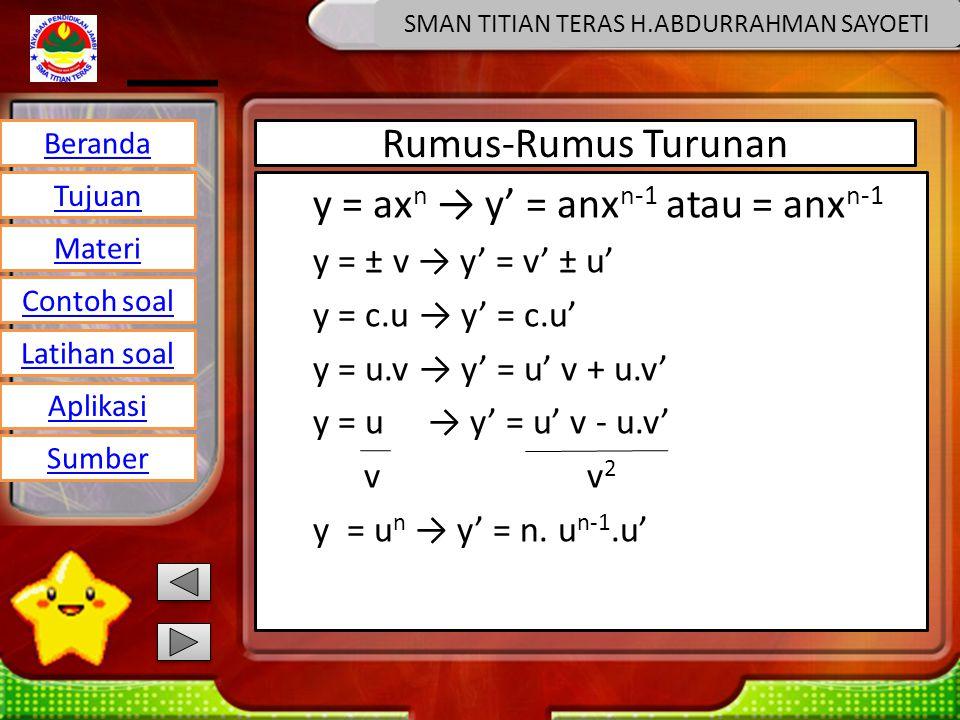 Beranda Tujuan Materi Latihan soal Contoh soal Aplikasi Sumber SMAN TITIAN TERAS H.ABDURRAHMAN SAYOETI Rumus-Rumus Turunan y = ax n → y' = anx n-1 atau = anx n-1 y = ± v → y' = v' ± u' y = c.u → y' = c.u' y = u.v → y' = u' v + u.v' y = u → y' = u' v - u.v' v v 2 y = u n → y' = n.