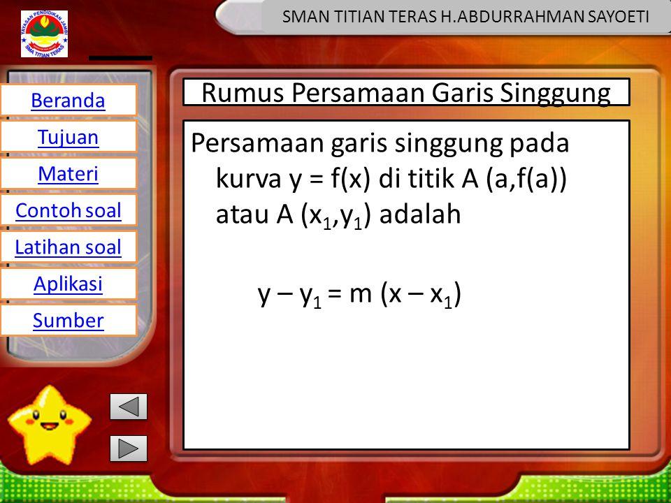 Beranda Tujuan Materi Latihan soal Contoh soal Aplikasi Sumber SMAN TITIAN TERAS H.ABDURRAHMAN SAYOETI Rumus Persamaan Garis Singgung Persamaan garis singgung pada kurva y = f(x) di titik A (a,f(a)) atau A (x 1,y 1 ) adalah y – y 1 = m (x – x 1 )