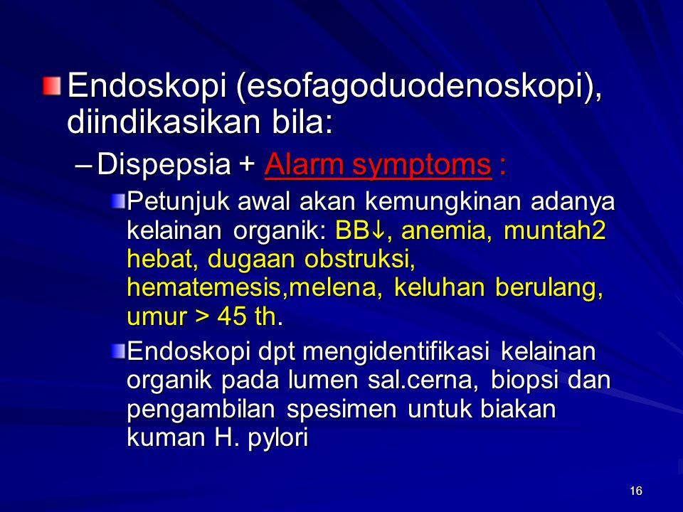 16 Endoskopi (esofagoduodenoskopi), diindikasikan bila: –Dispepsia + Alarm symptoms : Petunjuk awal akan kemungkinan adanya kelainan organik: BB , an