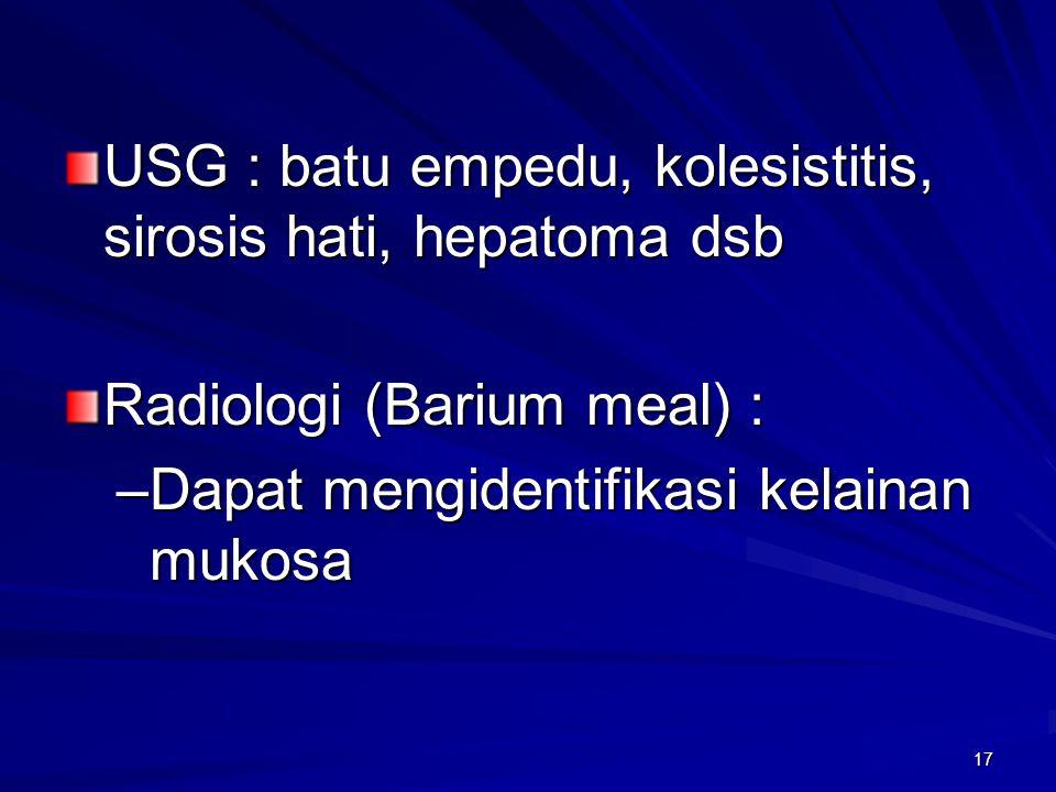17 USG : batu empedu, kolesistitis, sirosis hati, hepatoma dsb Radiologi (Barium meal) : –Dapat mengidentifikasi kelainan mukosa