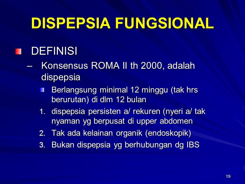 19 DISPEPSIA FUNGSIONAL DEFINISI –Konsensus ROMA II th 2000, adalah dispepsia Berlangsung minimal 12 minggu (tak hrs berurutan) di dlm 12 bulan 1. dis