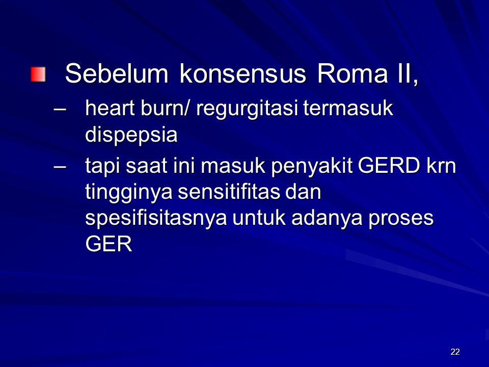 22 Sebelum konsensus Roma II, –heart burn/ regurgitasi termasuk dispepsia –tapi saat ini masuk penyakit GERD krn tingginya sensitifitas dan spesifisit
