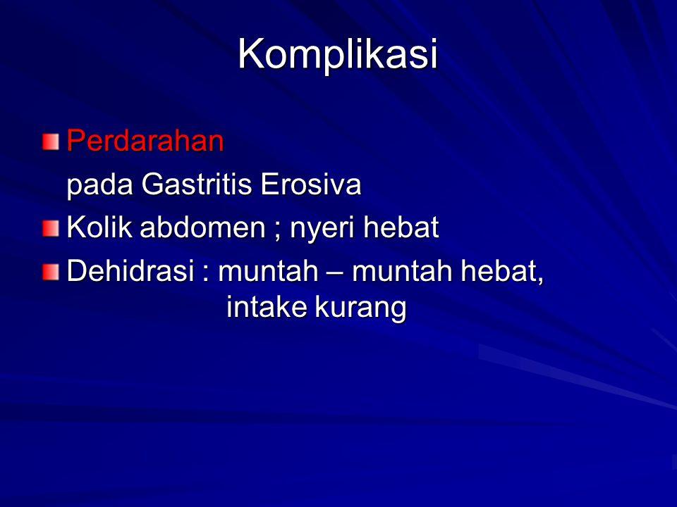 Komplikasi Perdarahan pada Gastritis Erosiva Kolik abdomen ; nyeri hebat Dehidrasi : muntah – muntah hebat, intake kurang