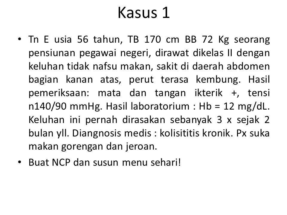 Kasus 1 Tn E usia 56 tahun, TB 170 cm BB 72 Kg seorang pensiunan pegawai negeri, dirawat dikelas II dengan keluhan tidak nafsu makan, sakit di daerah