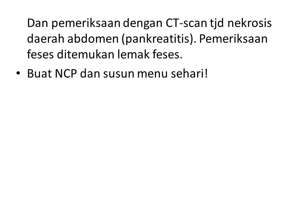 Dan pemeriksaan dengan CT-scan tjd nekrosis daerah abdomen (pankreatitis). Pemeriksaan feses ditemukan lemak feses. Buat NCP dan susun menu sehari!