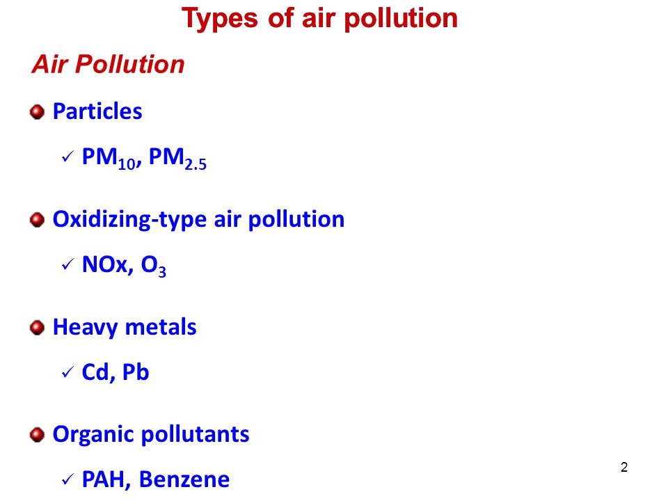 2 Particles PM 10, PM 2.5 Oxidizing-type air pollution NOx, O 3 Heavy metals Cd, Pb Organic pollutants PAH, Benzene Air Pollution Types of air pollution