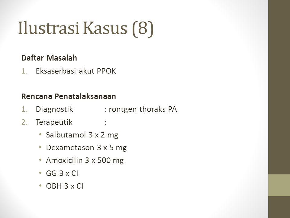 Ilustrasi Kasus (8) Daftar Masalah 1.Eksaserbasi akut PPOK Rencana Penatalaksanaan 1.Diagnostik: rontgen thoraks PA 2.Terapeutik: Salbutamol 3 x 2 mg
