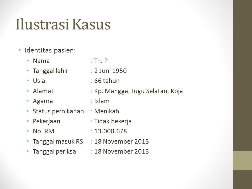 Ilustrasi Kasus Identitas pasien: Nama: Tn. P Tanggal lahir: 2 Juni 1950 Usia : 66 tahun Alamat: Kp. Mangga, Tugu Selatan, Koja Agama: Islam Status pe