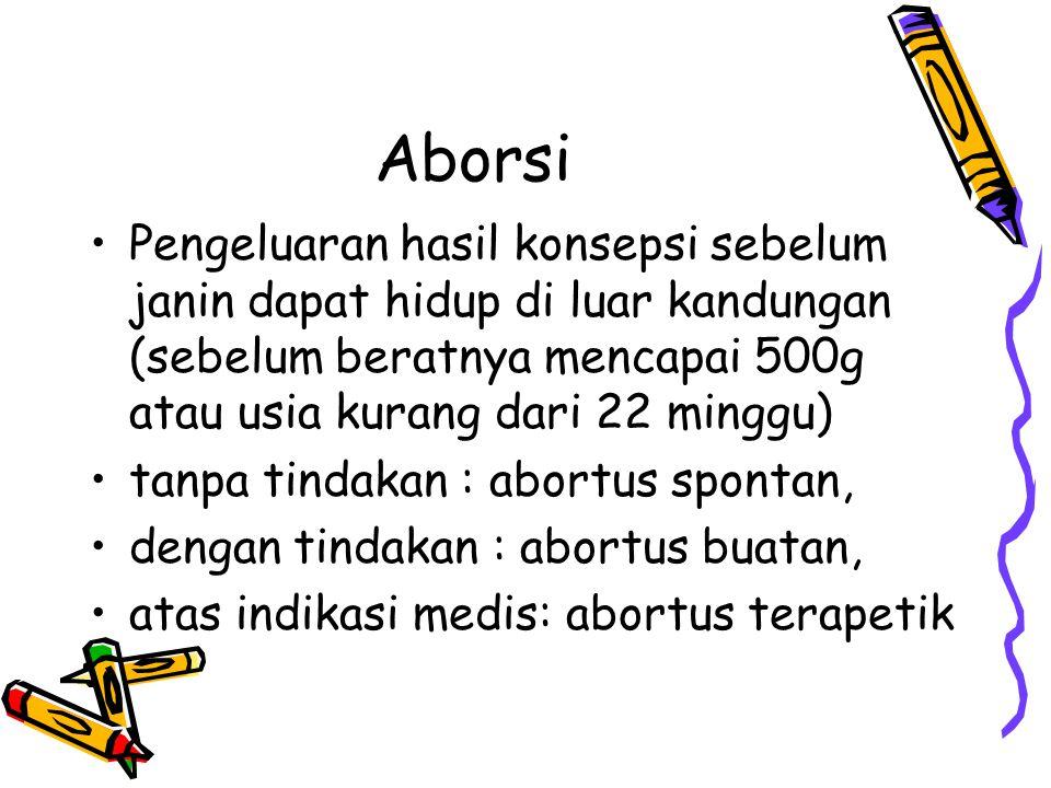 Aborsi Pengeluaran hasil konsepsi sebelum janin dapat hidup di luar kandungan (sebelum beratnya mencapai 500g atau usia kurang dari 22 minggu) tanpa t