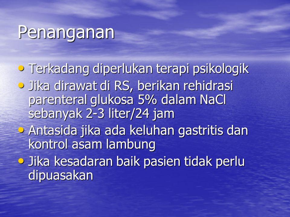Penanganan Terkadang diperlukan terapi psikologik Terkadang diperlukan terapi psikologik Jika dirawat di RS, berikan rehidrasi parenteral glukosa 5% d