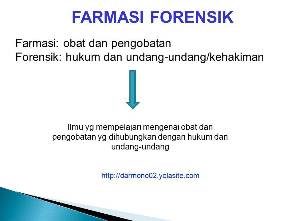 FARMASI FORENSIK Farmasi: obat dan pengobatan Forensik: hukum dan undang-undang/kehakiman Ilmu yg mempelajari mengenai obat dan pengobatan yg dihubungkan dengan hukum dan undang-undang http://darmono02.yolasite.com