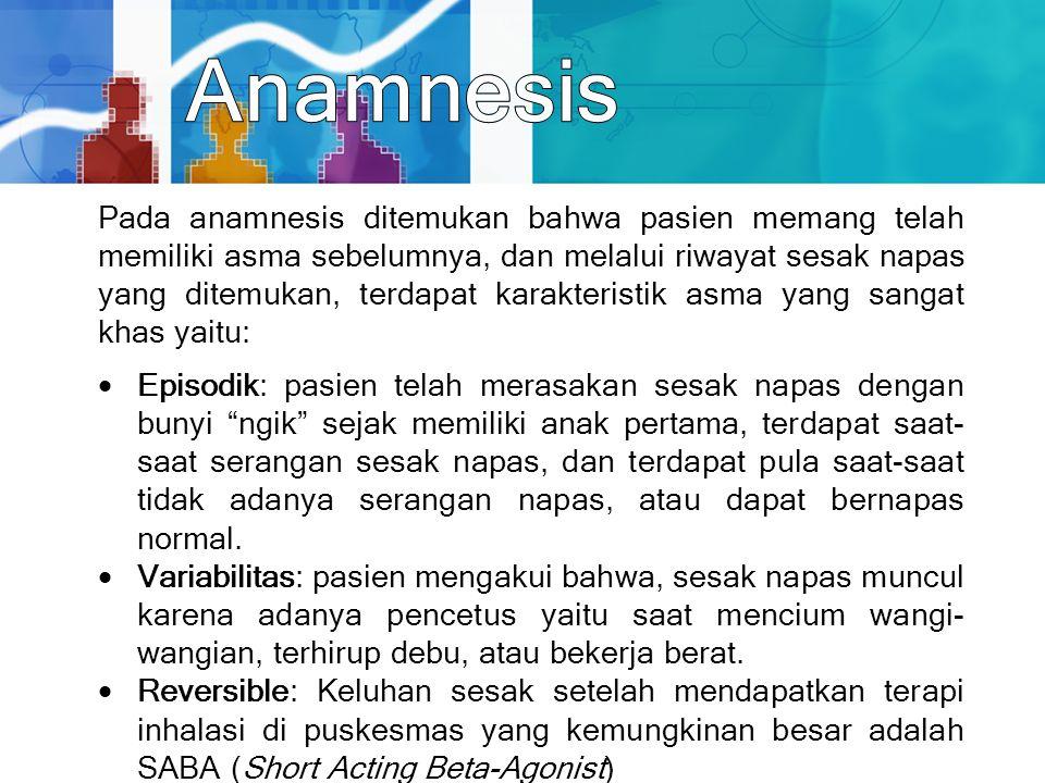 Pada anamnesis ditemukan bahwa pasien memang telah memiliki asma sebelumnya, dan melalui riwayat sesak napas yang ditemukan, terdapat karakteristik as