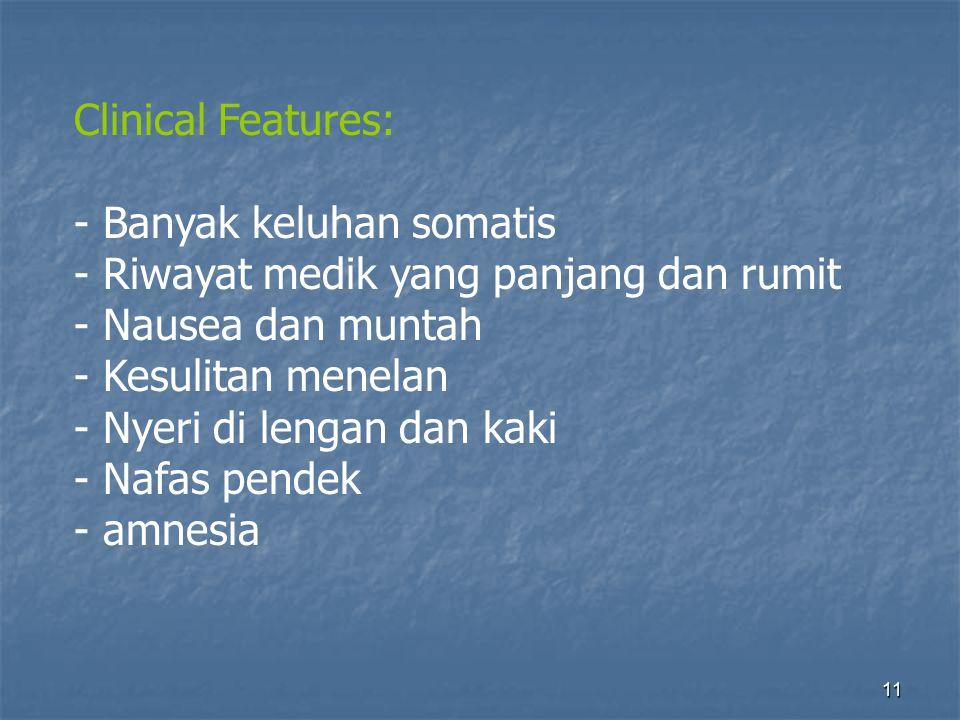 11 Clinical Features: - Banyak keluhan somatis - Riwayat medik yang panjang dan rumit - Nausea dan muntah - Kesulitan menelan - Nyeri di lengan dan kaki - Nafas pendek - amnesia