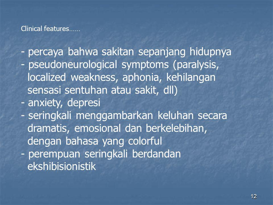 12 Clinical features…… - percaya bahwa sakitan sepanjang hidupnya - pseudoneurological symptoms (paralysis, localized weakness, aphonia, kehilangan se