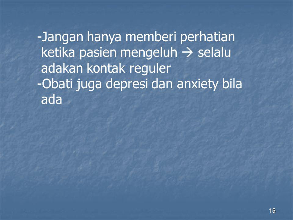 15 -Jangan hanya memberi perhatian ketika pasien mengeluh  selalu adakan kontak reguler -Obati juga depresi dan anxiety bila ada