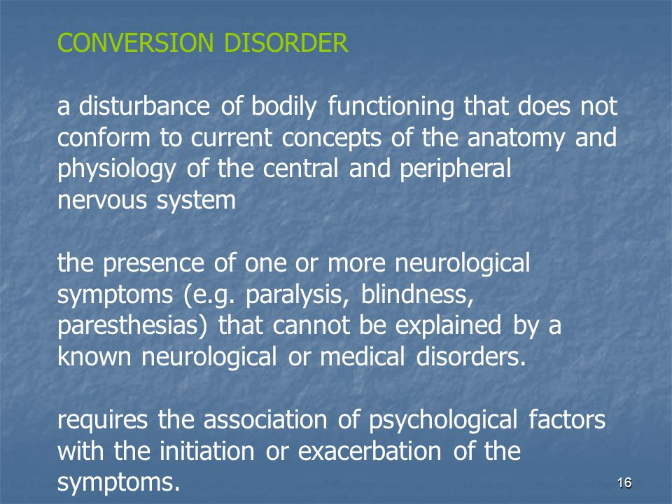 16 CONVERSION DISORDER a disturbance of bodily functioning that does not conform to current concepts of the anatomy and physiology of the central and