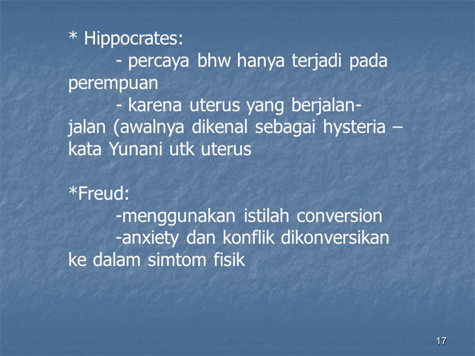 17 * Hippocrates: - percaya bhw hanya terjadi pada perempuan - karena uterus yang berjalan- jalan (awalnya dikenal sebagai hysteria – kata Yunani utk uterus *Freud: -menggunakan istilah conversion -anxiety dan konflik dikonversikan ke dalam simtom fisik