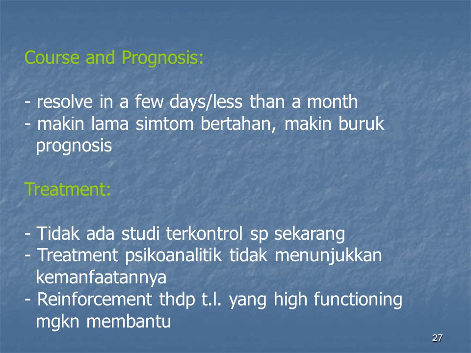 27 Course and Prognosis: - resolve in a few days/less than a month - makin lama simtom bertahan, makin buruk prognosis Treatment: - Tidak ada studi te