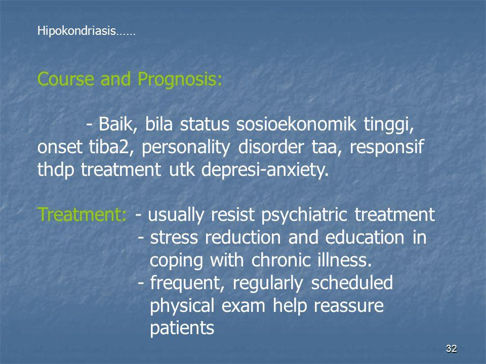 32 Hipokondriasis…… Course and Prognosis: - Baik, bila status sosioekonomik tinggi, onset tiba2, personality disorder taa, responsif thdp treatment utk depresi-anxiety.