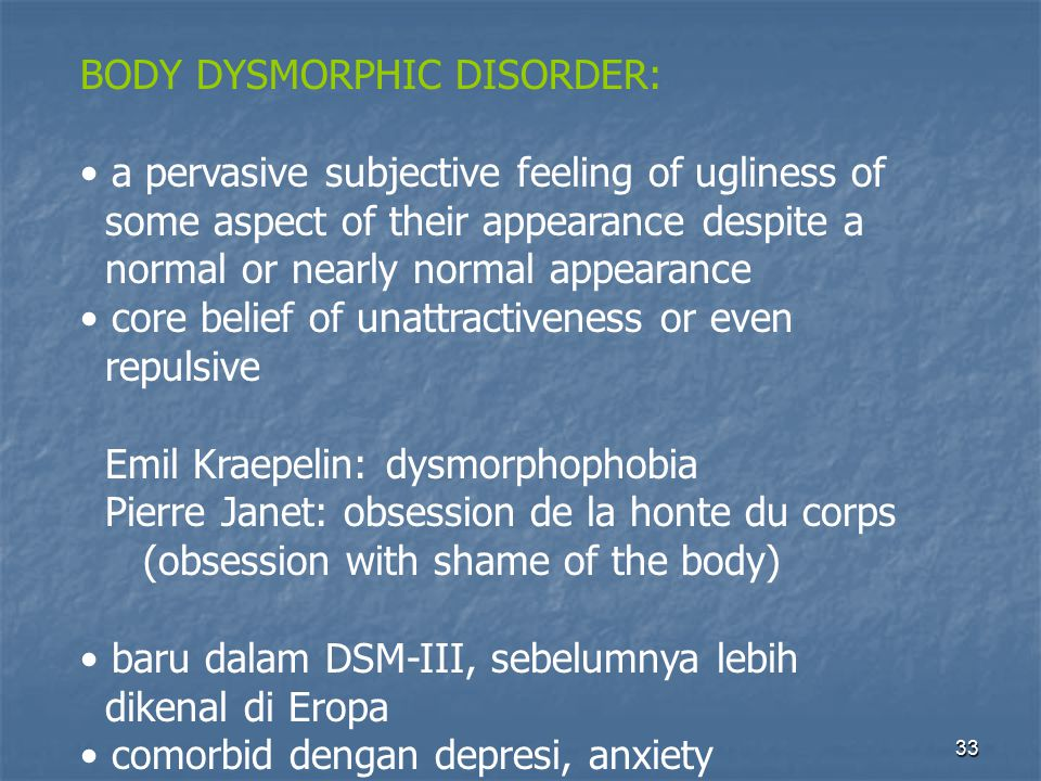 33 BODY DYSMORPHIC DISORDER: a pervasive subjective feeling of ugliness of some aspect of their appearance despite a normal or nearly normal appearanc