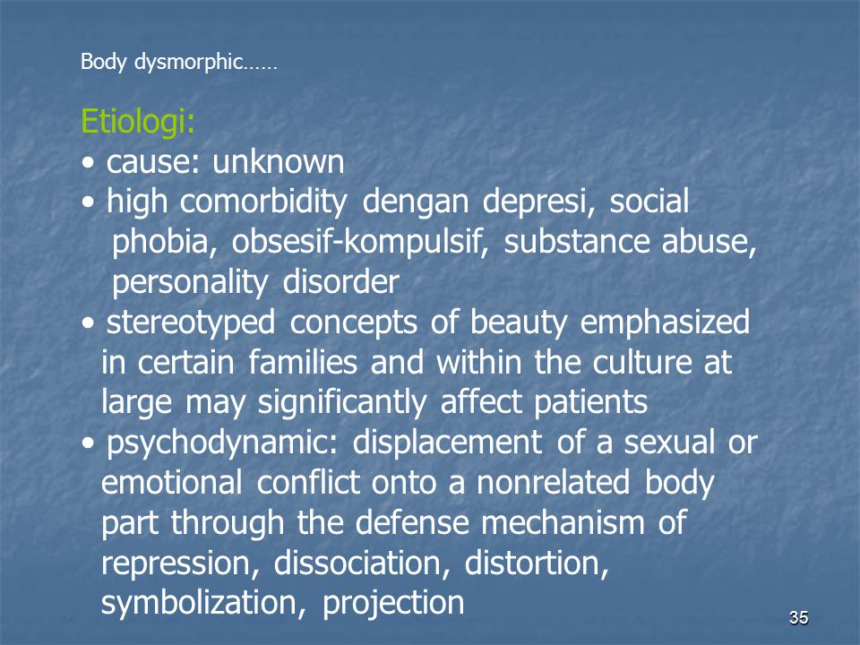 35 Body dysmorphic…… Etiologi: cause: unknown high comorbidity dengan depresi, social phobia, obsesif-kompulsif, substance abuse, personality disorder stereotyped concepts of beauty emphasized in certain families and within the culture at large may significantly affect patients psychodynamic: displacement of a sexual or emotional conflict onto a nonrelated body part through the defense mechanism of repression, dissociation, distortion, symbolization, projection
