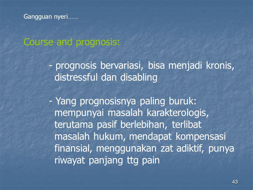 43 Gangguan nyeri…… Course and prognosis: - prognosis bervariasi, bisa menjadi kronis, distressful dan disabling - Yang prognosisnya paling buruk: mem