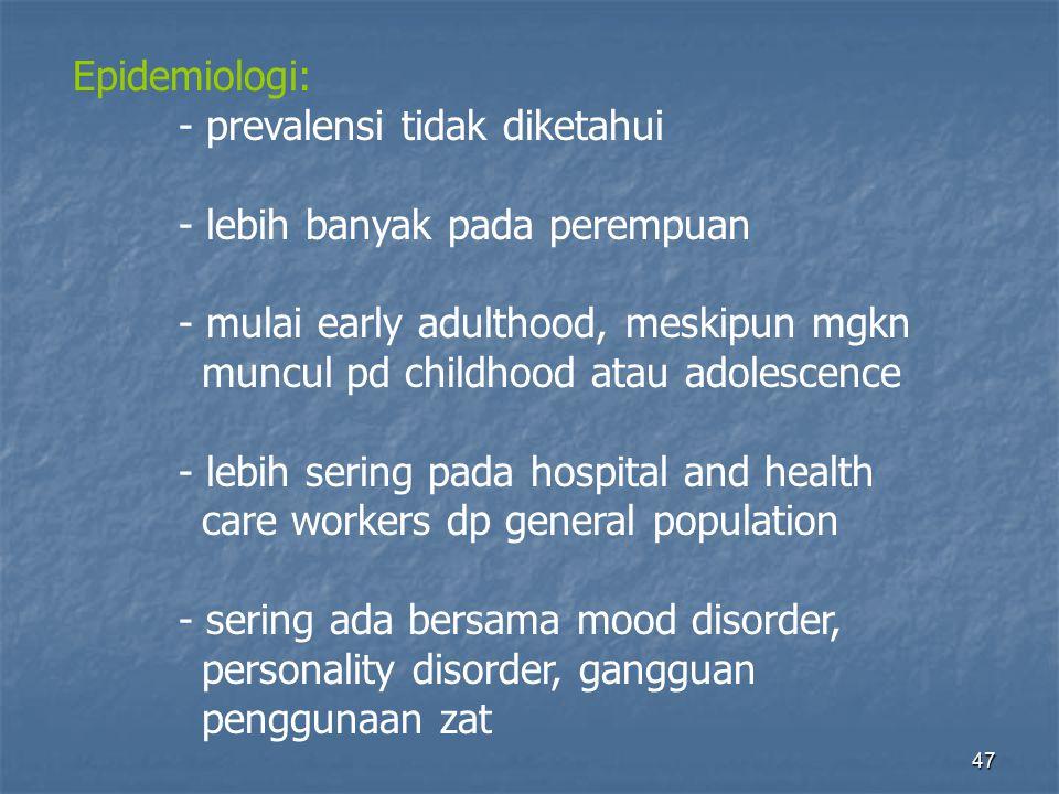 47 Epidemiologi: - prevalensi tidak diketahui - lebih banyak pada perempuan - mulai early adulthood, meskipun mgkn muncul pd childhood atau adolescence - lebih sering pada hospital and health care workers dp general population - sering ada bersama mood disorder, personality disorder, gangguan penggunaan zat