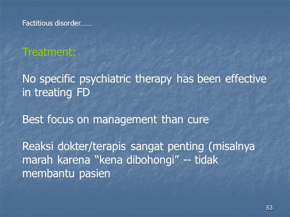 53 Factitious disorder…… Treatment: No specific psychiatric therapy has been effective in treating FD Best focus on management than cure Reaksi dokter
