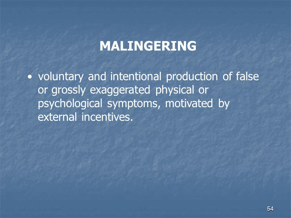 54 MALINGERING voluntary and intentional production of false or grossly exaggerated physical or psychological symptoms, motivated by external incentiv