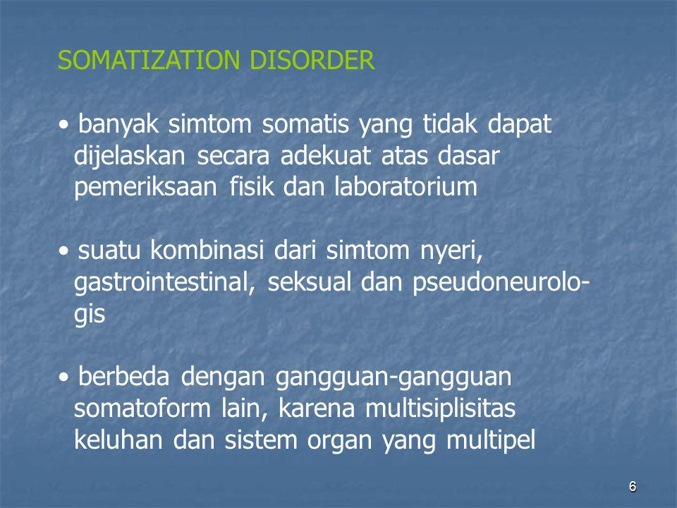6 SOMATIZATION DISORDER banyak simtom somatis yang tidak dapat dijelaskan secara adekuat atas dasar pemeriksaan fisik dan laboratorium suatu kombinasi dari simtom nyeri, gastrointestinal, seksual dan pseudoneurolo- gis berbeda dengan gangguan-gangguan somatoform lain, karena multisiplisitas keluhan dan sistem organ yang multipel