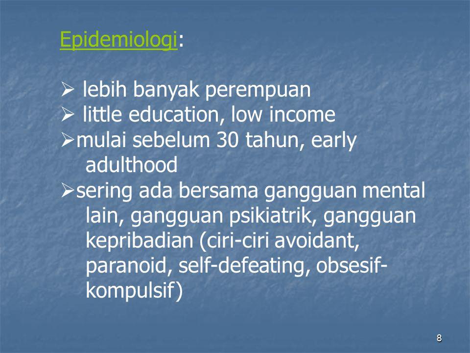 8 Epidemiologi:  lebih banyak perempuan  little education, low income  mulai sebelum 30 tahun, early adulthood  sering ada bersama gangguan mental lain, gangguan psikiatrik, gangguan kepribadian (ciri-ciri avoidant, paranoid, self-defeating, obsesif- kompulsif)