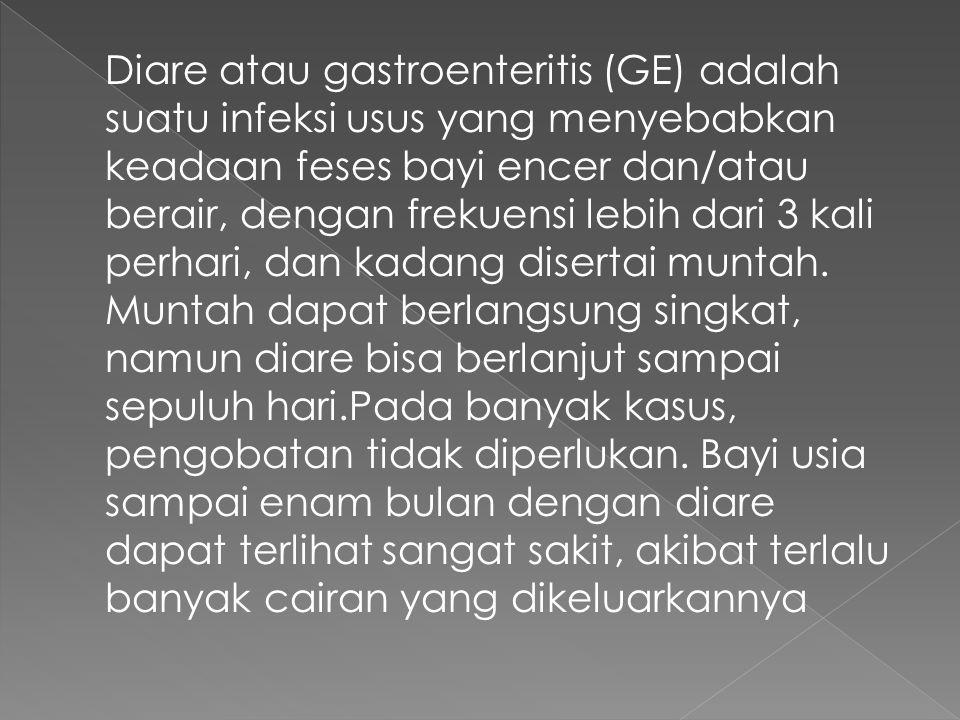Diare atau gastroenteritis (GE) adalah suatu infeksi usus yang menyebabkan keadaan feses bayi encer dan/atau berair, dengan frekuensi lebih dari 3 kal