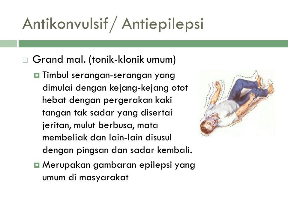 Antikonvulsif/ Antiepilepsi  Grand mal. (tonik-klonik umum)  Timbul serangan-serangan yang dimulai dengan kejang-kejang otot hebat dengan pergerakan