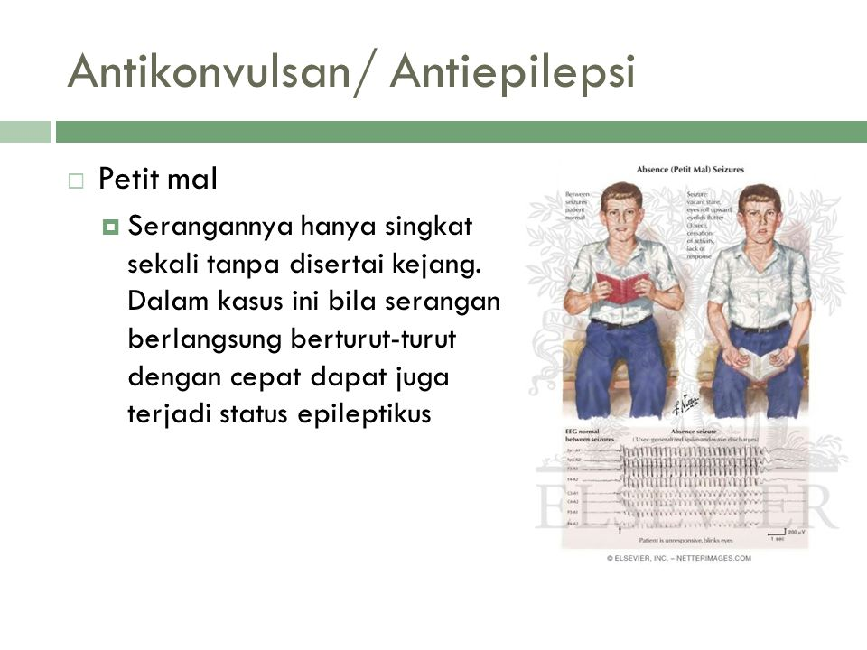 Antikonvulsan/ Antiepilepsi  Petit mal  Serangannya hanya singkat sekali tanpa disertai kejang. Dalam kasus ini bila serangan berlangsung berturut-t