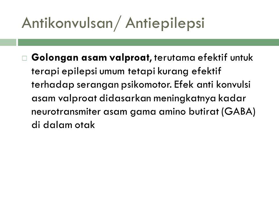 Antikonvulsan/ Antiepilepsi  Golongan asam valproat, terutama efektif untuk terapi epilepsi umum tetapi kurang efektif terhadap serangan psikomotor.